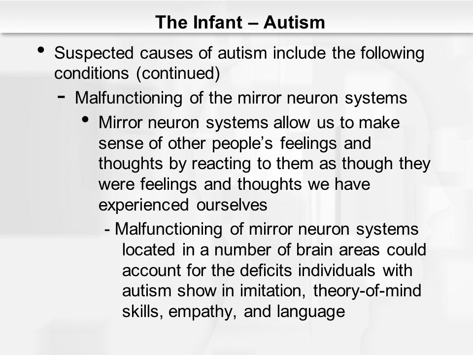 The Infant – Autism Suspected causes of autism include the following conditions (continued) Malfunctioning of the mirror neuron systems.