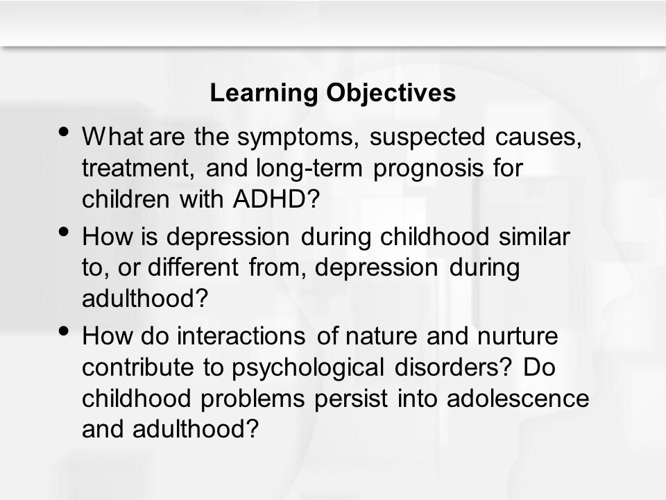 Learning Objectives What are the symptoms, suspected causes, treatment, and long-term prognosis for children with ADHD
