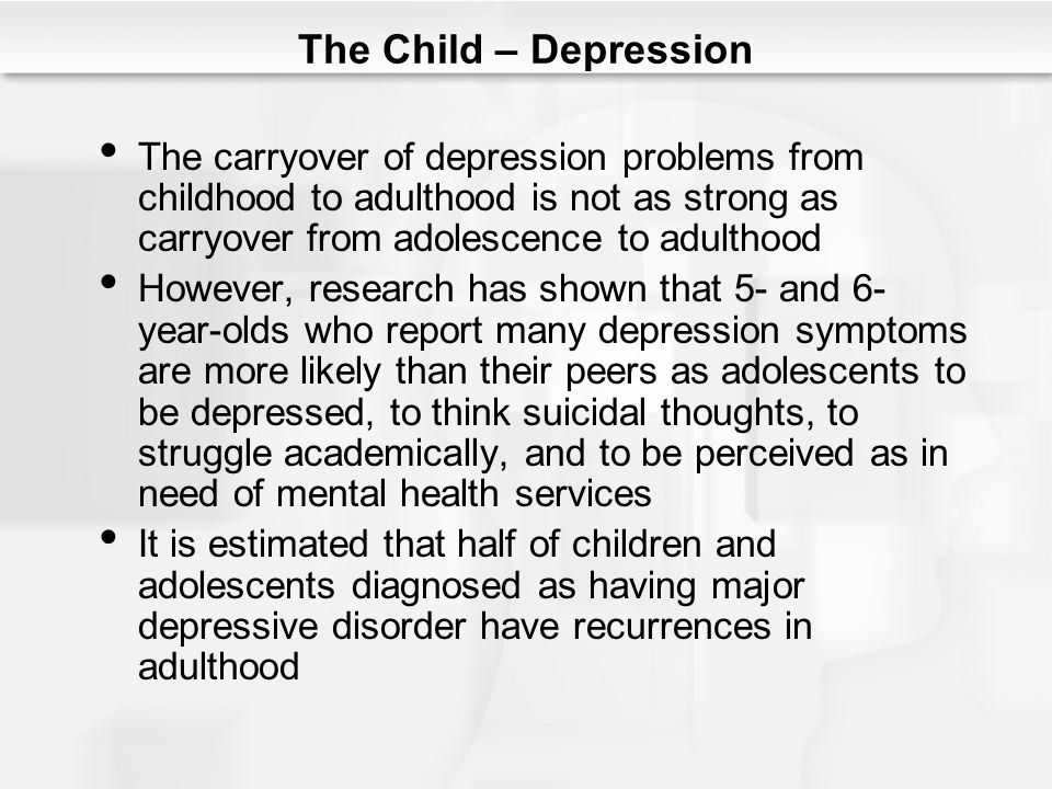 The Child – Depression The carryover of depression problems from childhood to adulthood is not as strong as carryover from adolescence to adulthood.