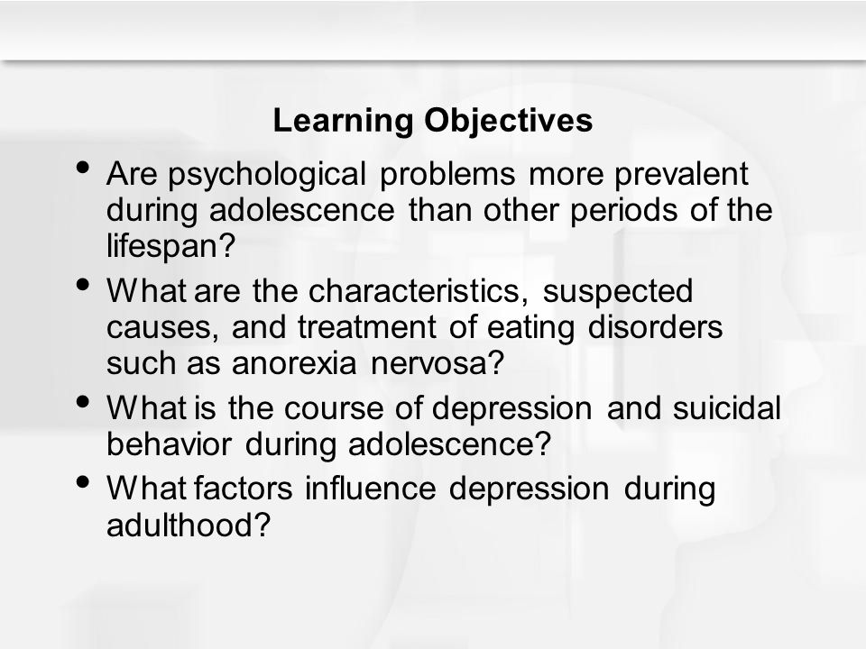 Learning Objectives Are psychological problems more prevalent during adolescence than other periods of the lifespan