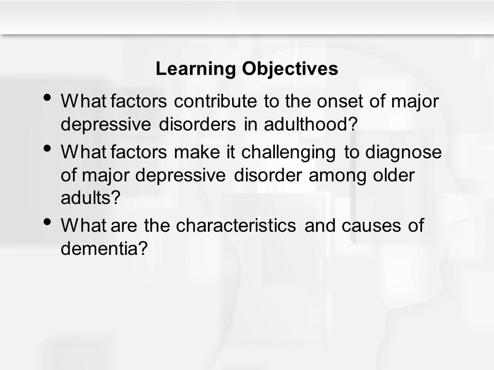 Learning Objectives What factors contribute to the onset of major depressive disorders in adulthood