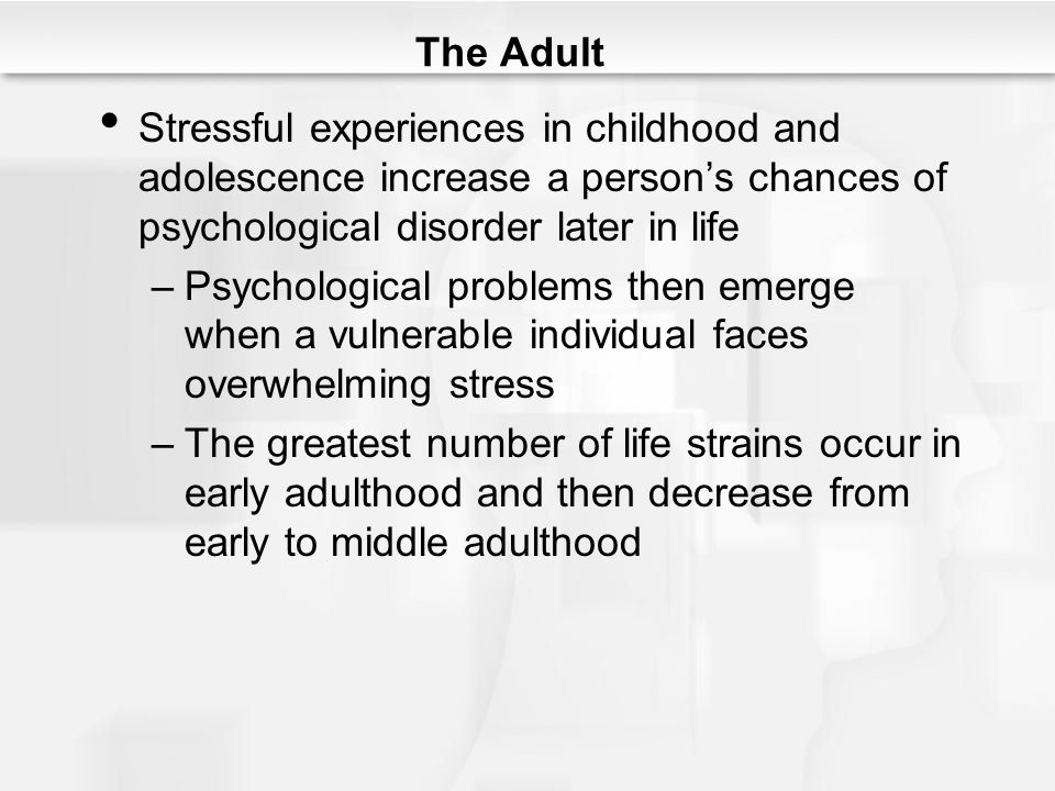 The Adult Stressful experiences in childhood and adolescence increase a person's chances of psychological disorder later in life.