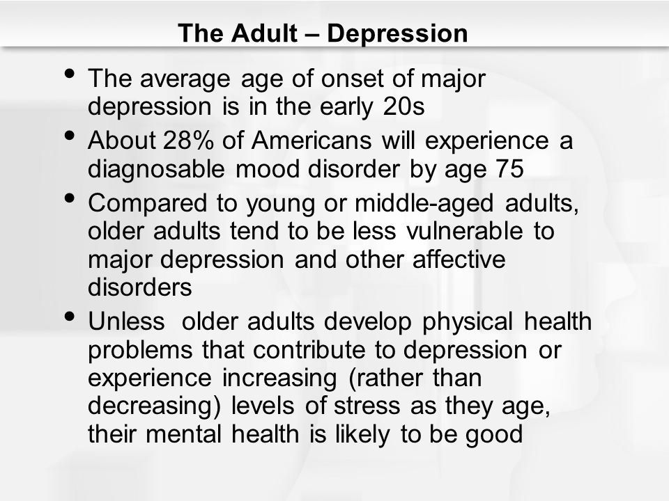 The Adult – Depression The average age of onset of major depression is in the early 20s.
