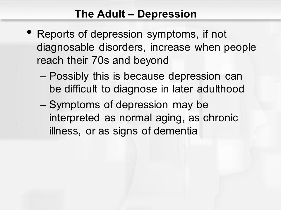 The Adult – Depression Reports of depression symptoms, if not diagnosable disorders, increase when people reach their 70s and beyond.