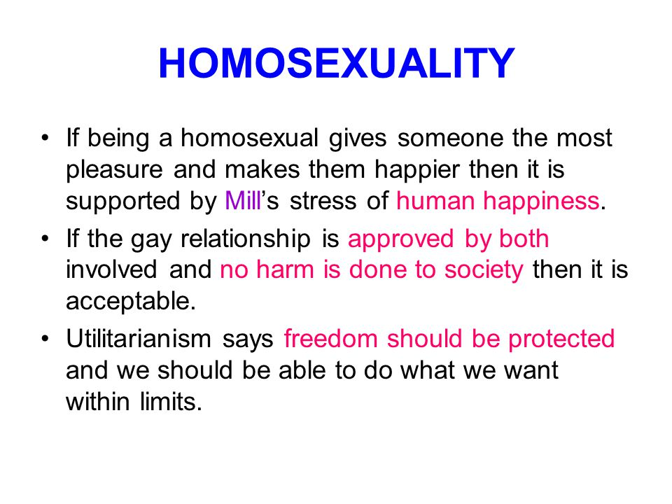 HOMOSEXUALITY If being a homosexual gives someone the most pleasure and makes them happier then it is supported by Mill's stress of human happiness.