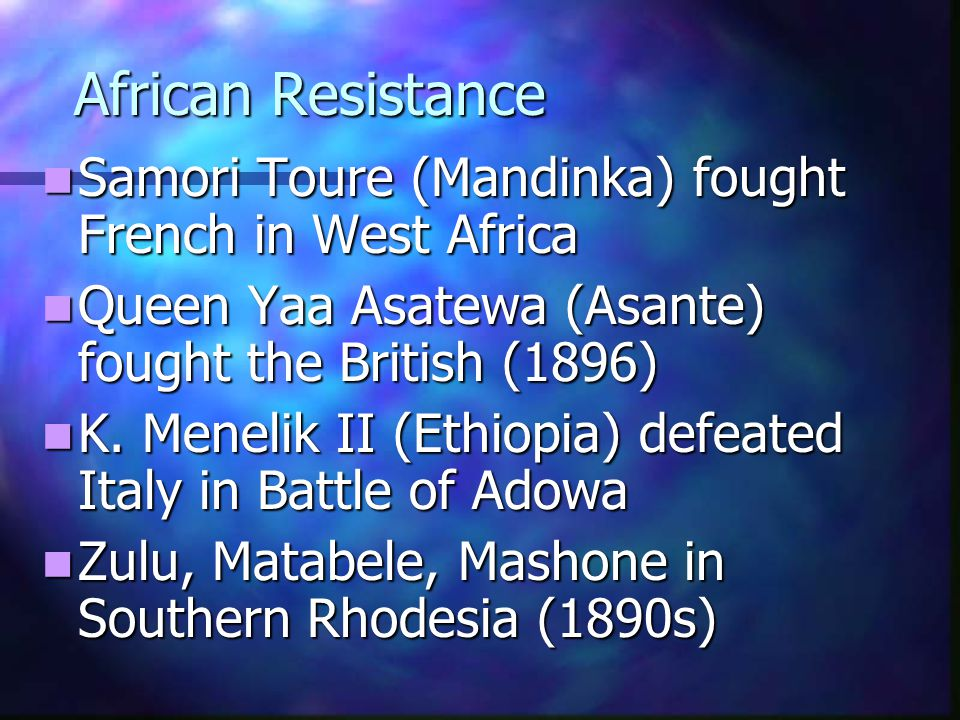 African Resistance Samori Toure (Mandinka) fought French in West Africa. Queen Yaa Asatewa (Asante) fought the British (1896)