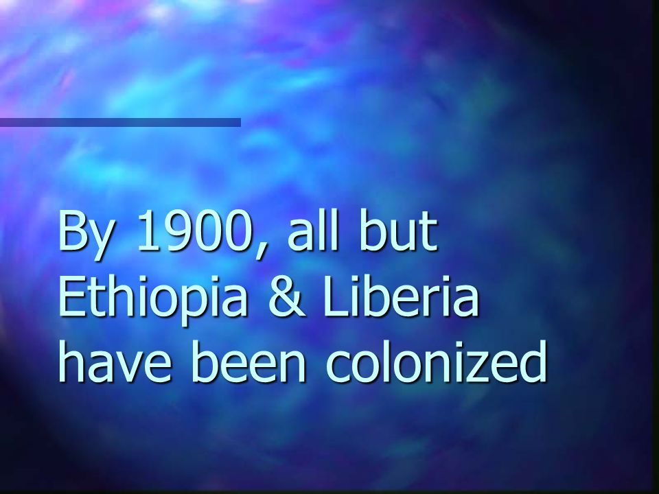 By 1900, all but Ethiopia & Liberia have been colonized