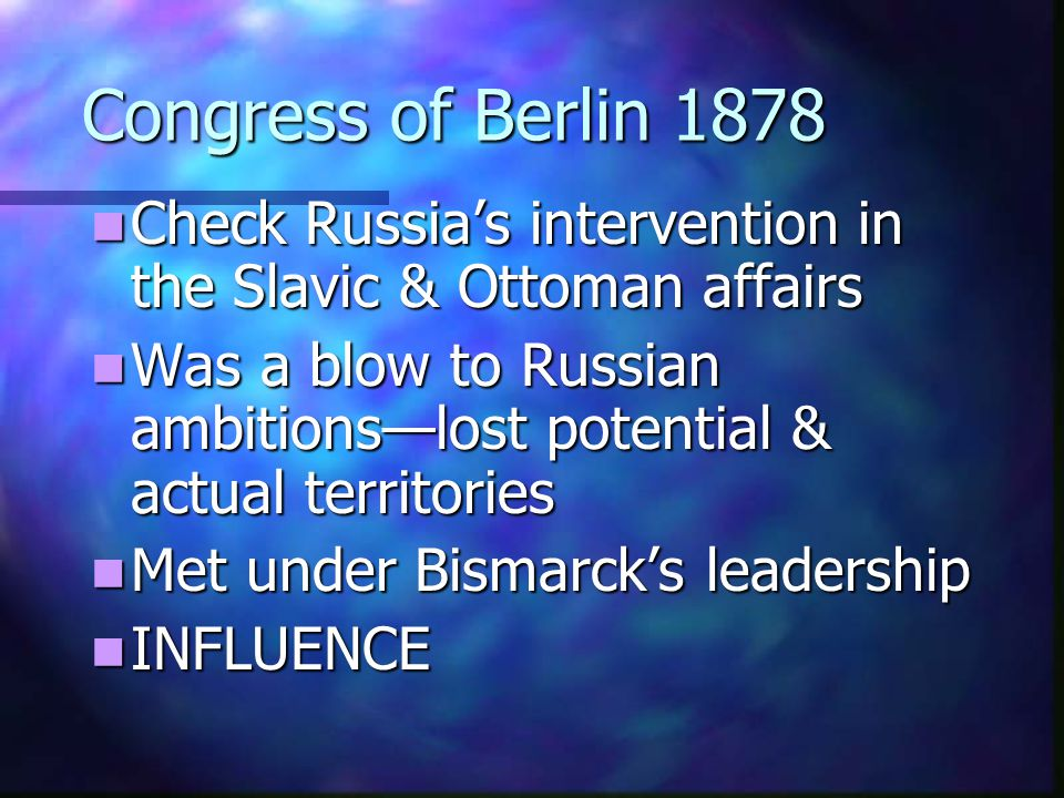Congress of Berlin 1878 Check Russia's intervention in the Slavic & Ottoman affairs.
