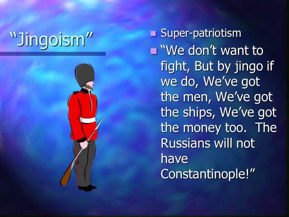 Jingoism Super-patriotism.