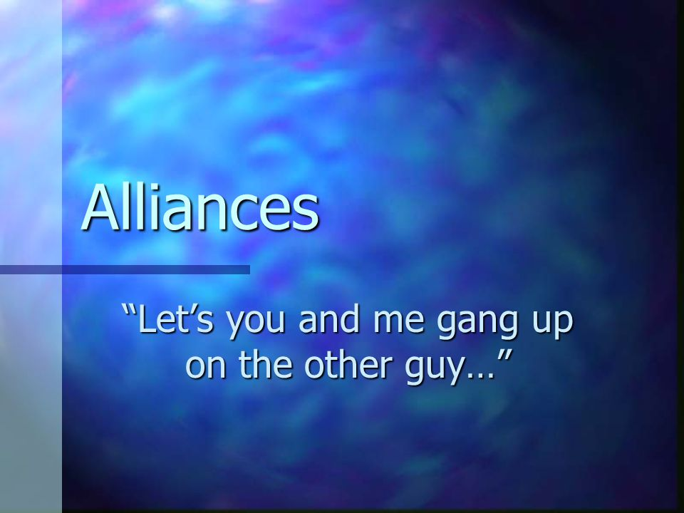Let's you and me gang up on the other guy…