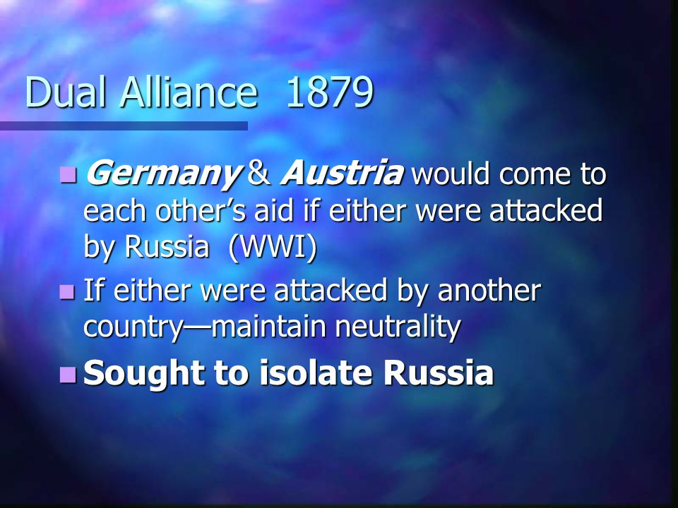 Dual Alliance 1879 Germany & Austria would come to each other's aid if either were attacked by Russia (WWI)