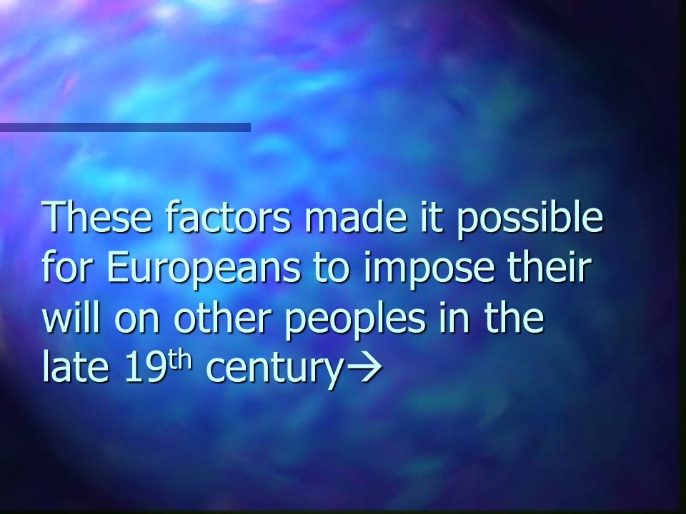 These factors made it possible for Europeans to impose their will on other peoples in the late 19th century