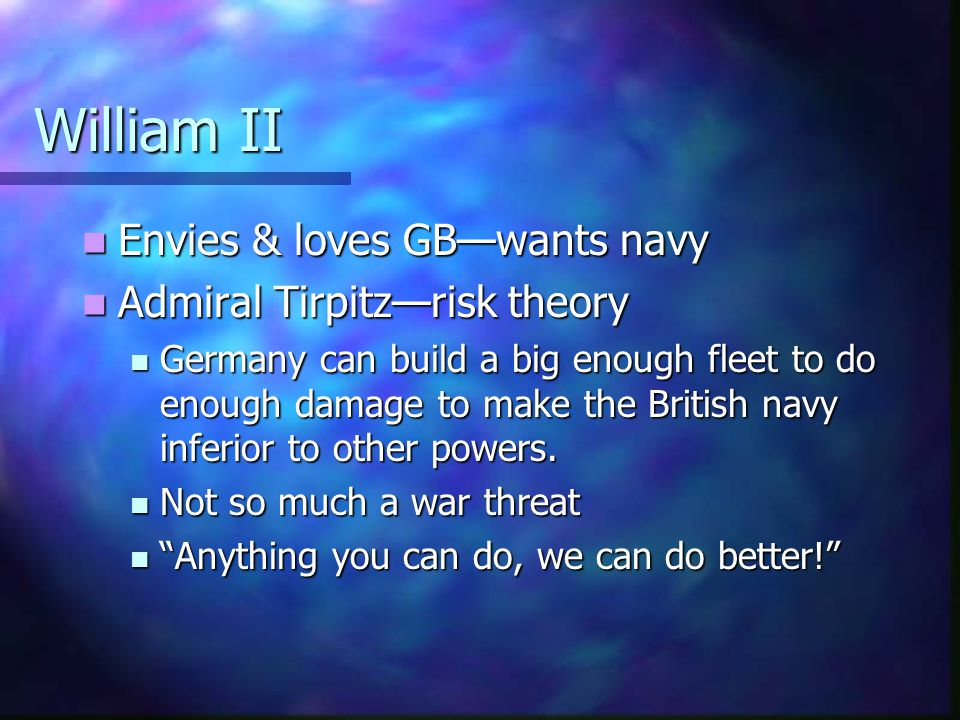 William II Envies & loves GB—wants navy Admiral Tirpitz—risk theory