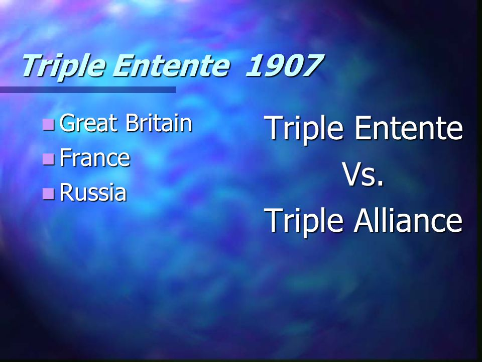 Triple Entente Vs. Triple Alliance Triple Entente 1907 Great Britain