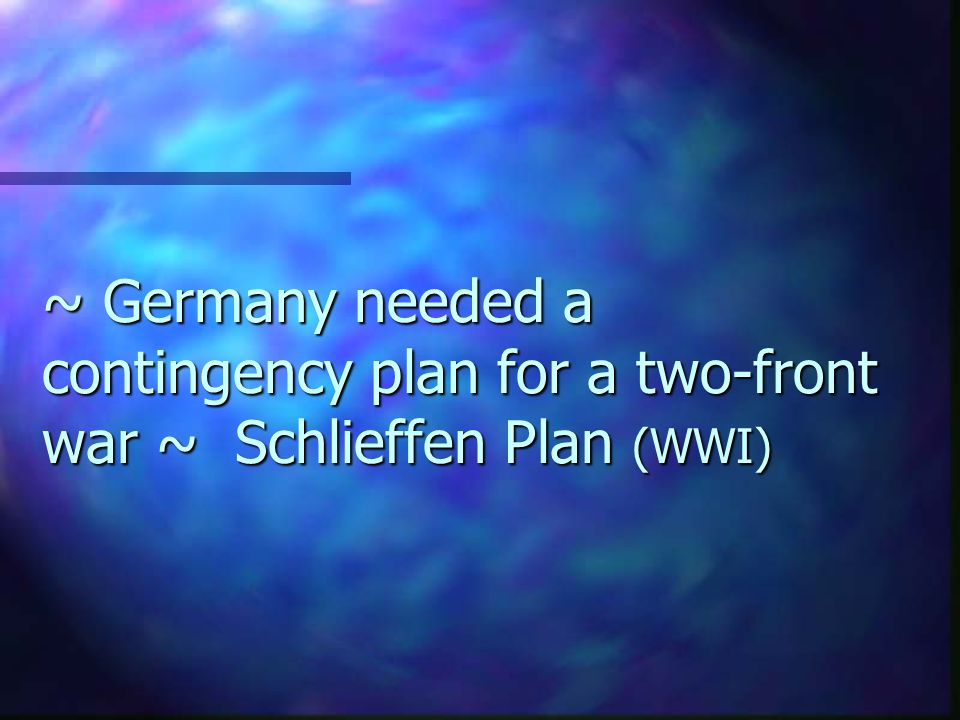 ~ Germany needed a contingency plan for a two-front war ~ Schlieffen Plan (WWI)
