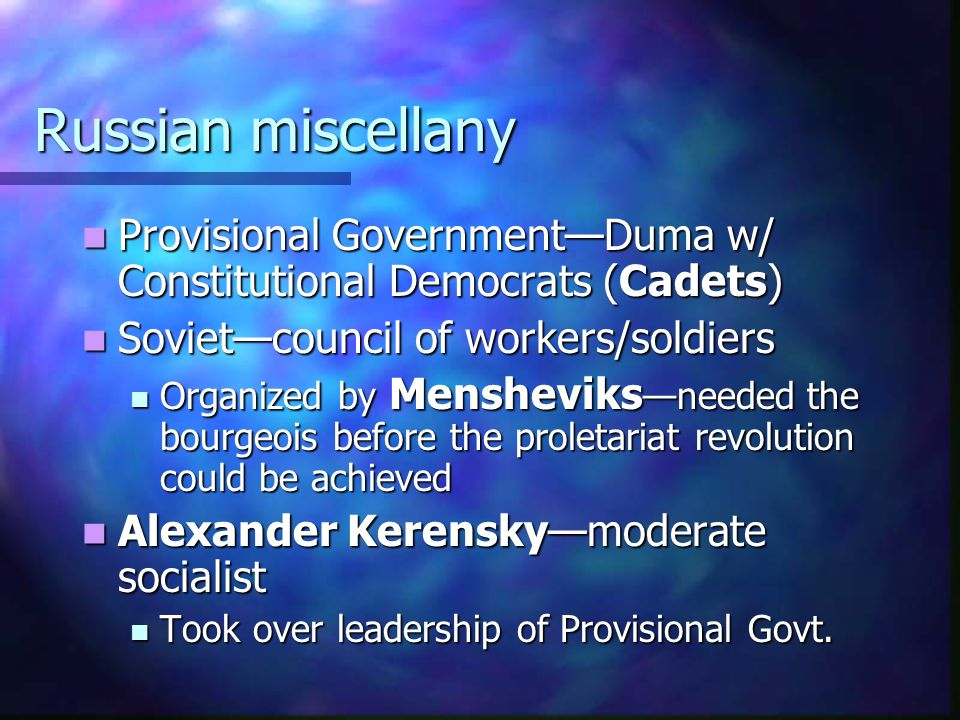 Russian miscellany Provisional Government—Duma w/ Constitutional Democrats (Cadets) Soviet—council of workers/soldiers.