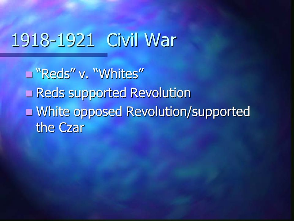 1918-1921 Civil War Reds v. Whites Reds supported Revolution