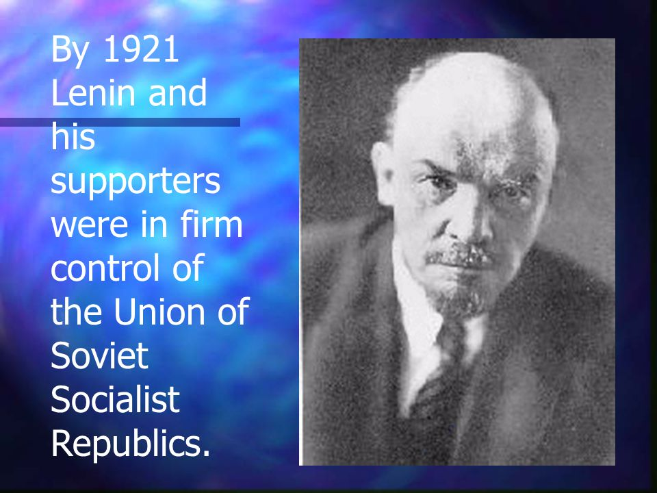 By 1921 Lenin and his supporters were in firm control of the Union of Soviet Socialist Republics.