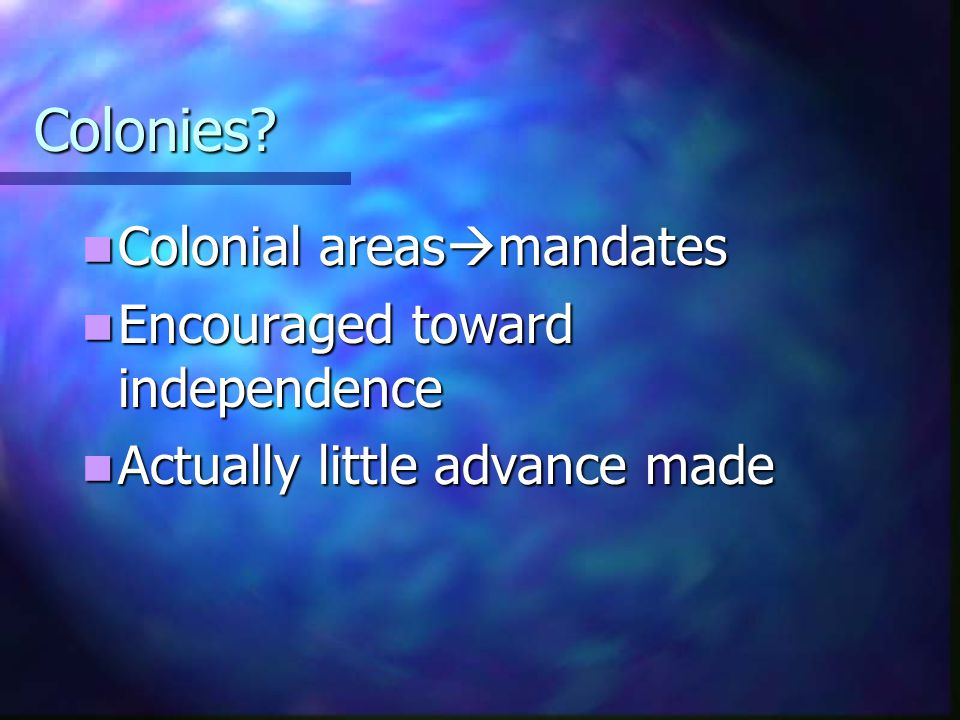 Colonies Colonial areasmandates Encouraged toward independence