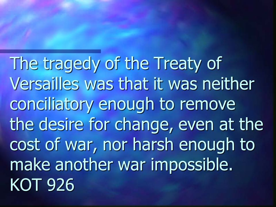 The tragedy of the Treaty of Versailles was that it was neither conciliatory enough to remove the desire for change, even at the cost of war, nor harsh enough to make another war impossible.