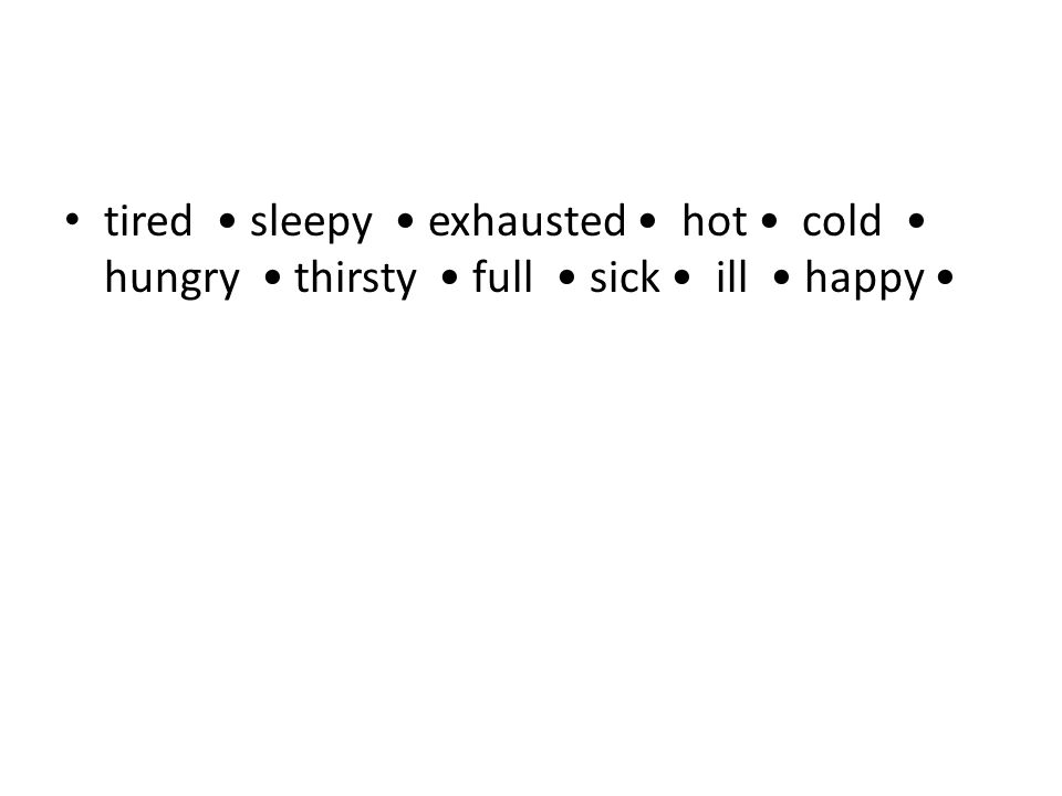 tired • sleepy • exhausted • hot • cold • hungry • thirsty • full • sick • ill • happy •