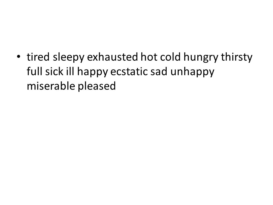 tired sleepy exhausted hot cold hungry thirsty full sick ill happy ecstatic sad unhappy miserable pleased