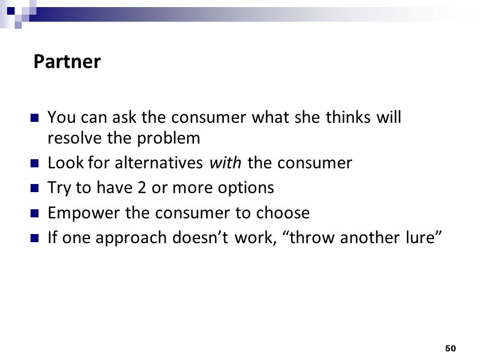 Partner You can ask the consumer what she thinks will resolve the problem. Look for alternatives with the consumer.