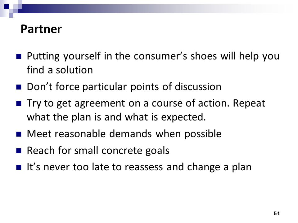 Partner Putting yourself in the consumer's shoes will help you find a solution. Don't force particular points of discussion.