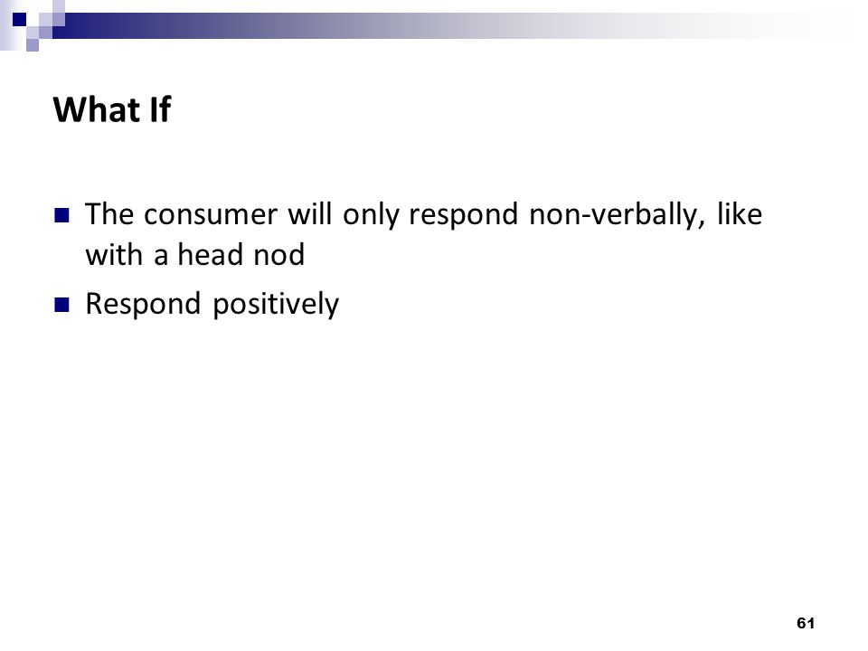 What If The consumer will only respond non-verbally, like with a head nod Respond positively