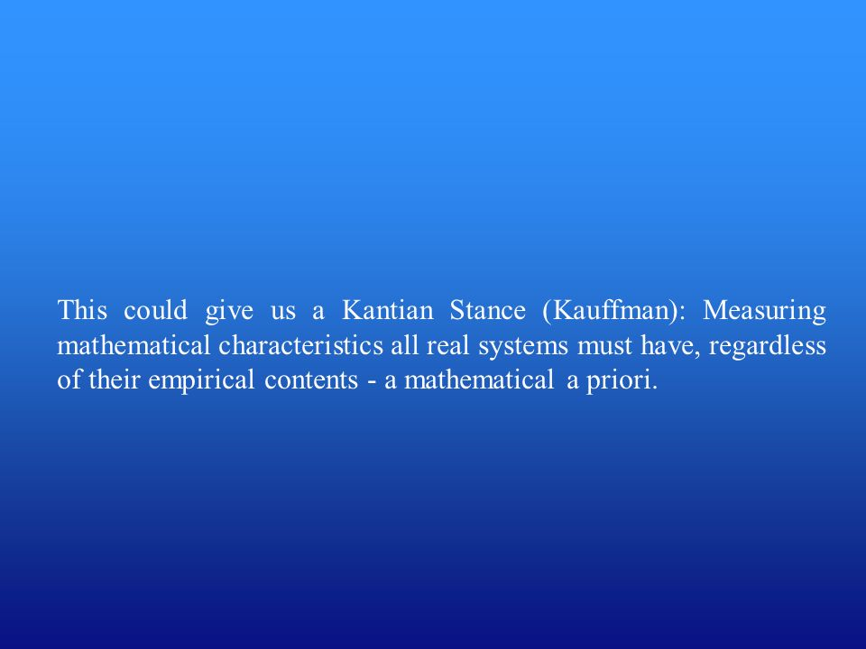This could give us a Kantian Stance (Kauffman): Measuring mathematical characteristics all real systems must have, regardless of their empirical contents - a mathematical a priori.