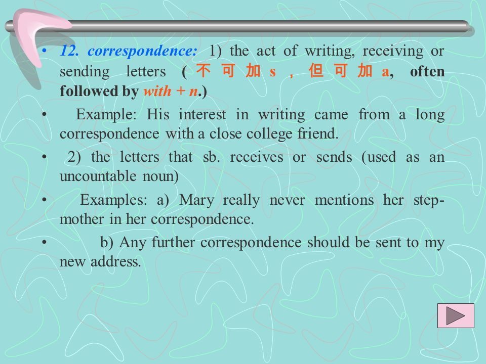 12. correspondence: 1) the act of writing, receiving or sending letters (不可加s,但可加a, often followed by with + n.)