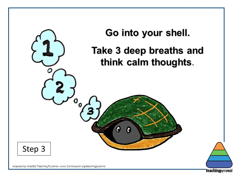 Take 3 deep breaths and think calm thoughts.