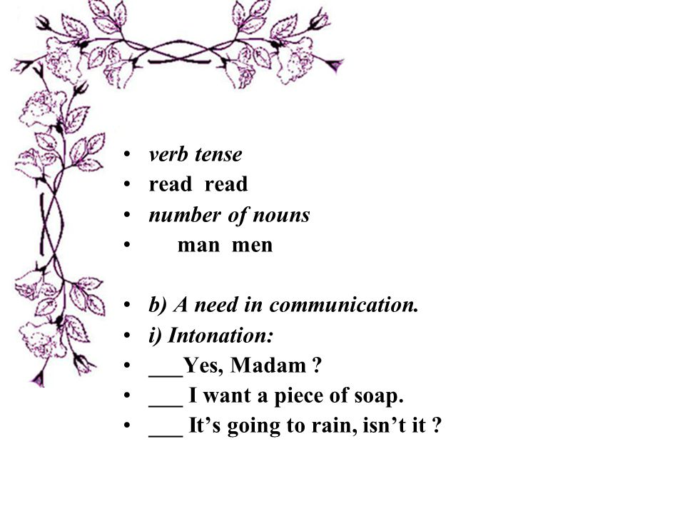 verb tense read read. number of nouns. man men. b) A need in communication. i) Intonation: ___Yes, Madam
