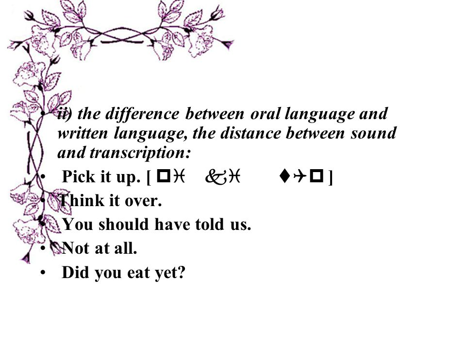 ii) the difference between oral language and written language, the distance between sound and transcription: