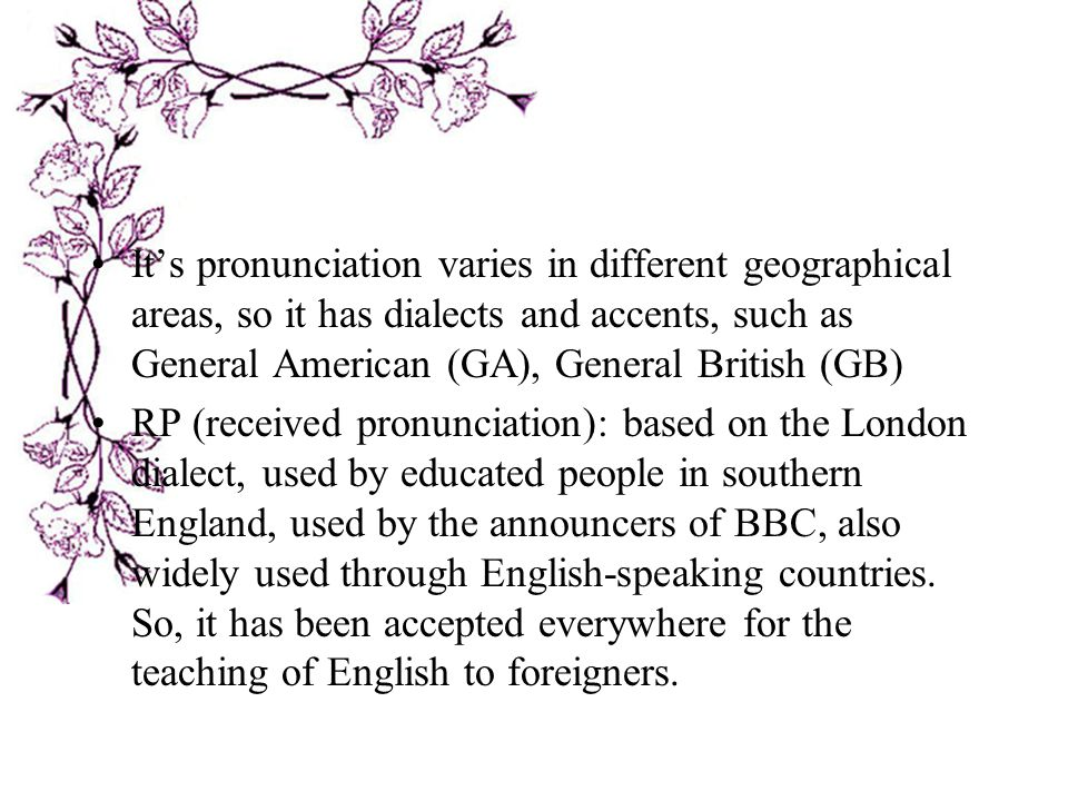 It's pronunciation varies in different geographical areas, so it has dialects and accents, such as General American (GA), General British (GB)