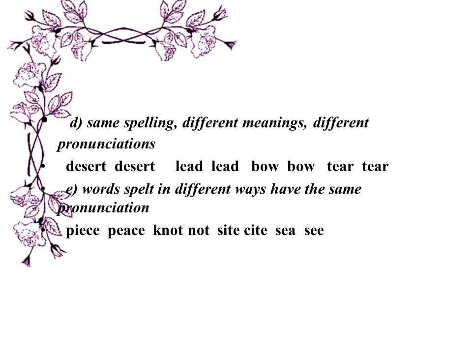 d) same spelling, different meanings, different pronunciations