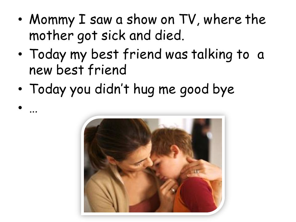 Mommy I saw a show on TV, where the mother got sick and died.