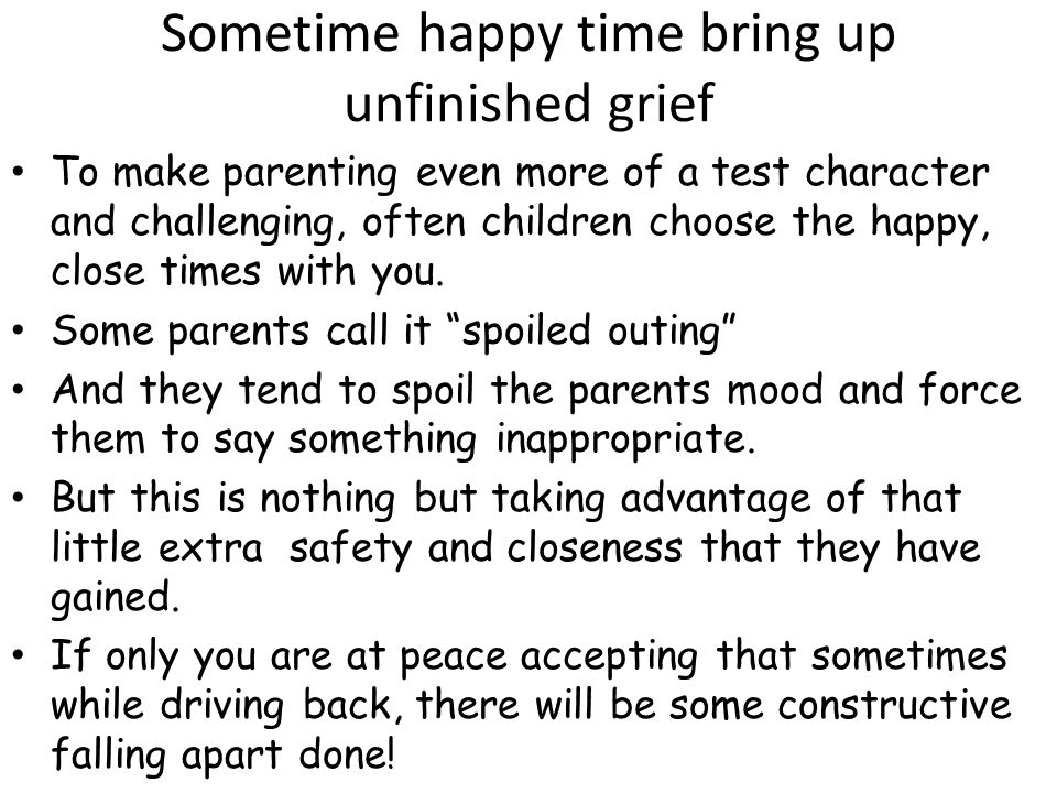 Sometime happy time bring up unfinished grief