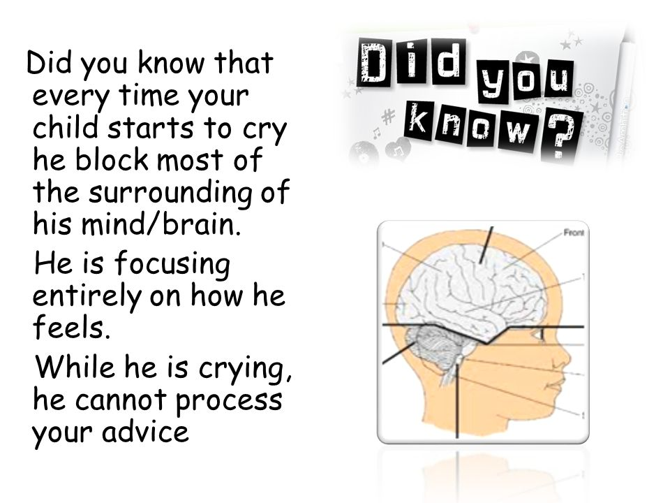 Did you know that every time your child starts to cry he block most of the surrounding of his mind/brain.