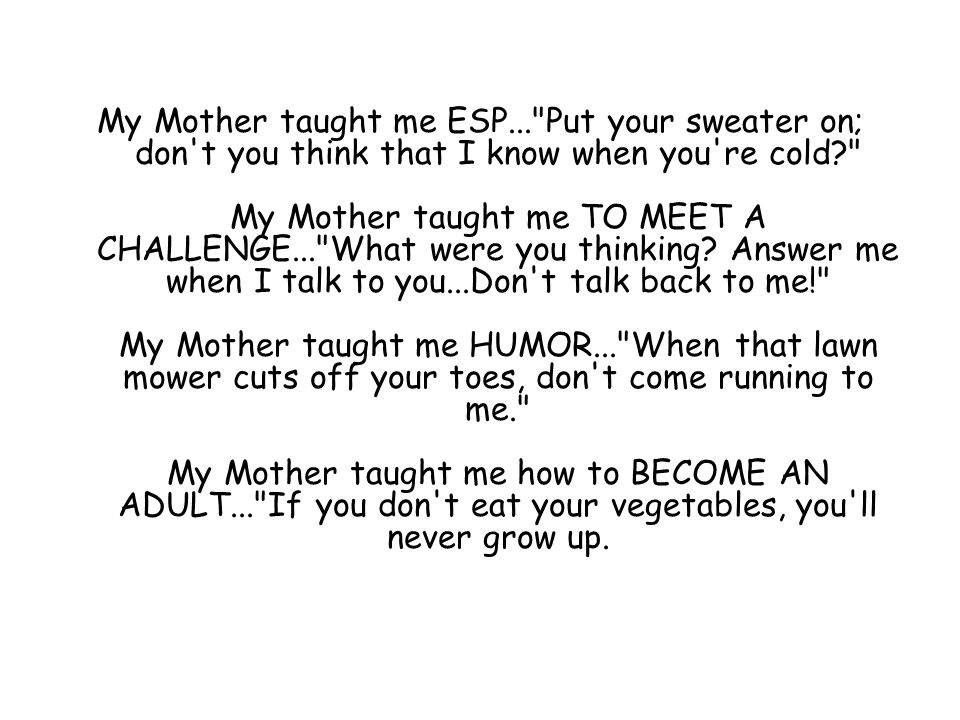 My Mother taught me ESP... Put your sweater on; don t you think that I know when you re cold My Mother taught me TO MEET A CHALLENGE... What were you thinking.