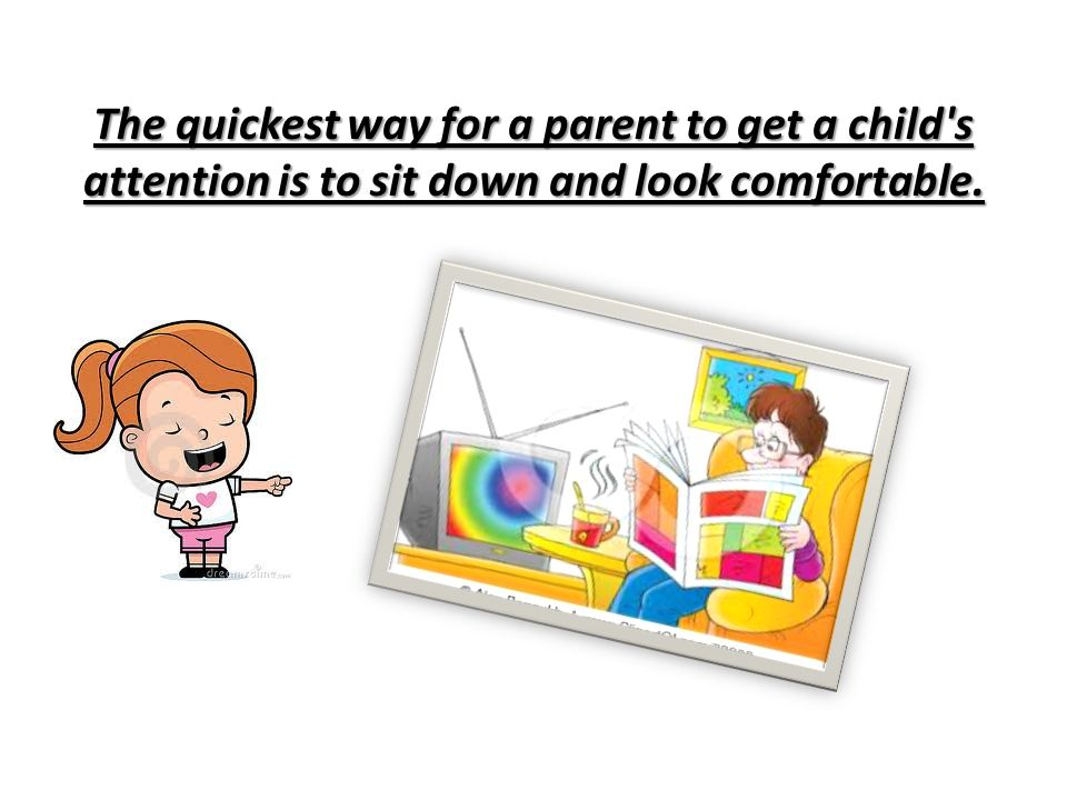 The quickest way for a parent to get a child s attention is to sit down and look comfortable.