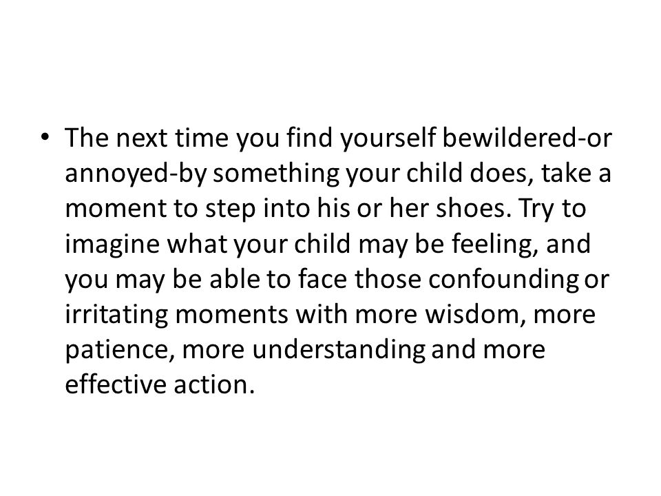 The next time you find yourself bewildered-or annoyed-by something your child does, take a moment to step into his or her shoes.