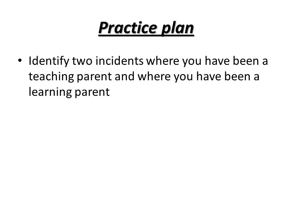 Practice plan Identify two incidents where you have been a teaching parent and where you have been a learning parent.