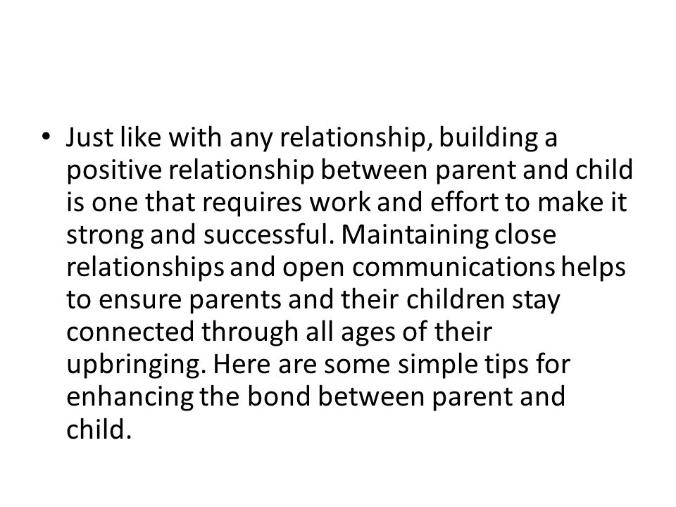 Just like with any relationship, building a positive relationship between parent and child is one that requires work and effort to make it strong and successful.