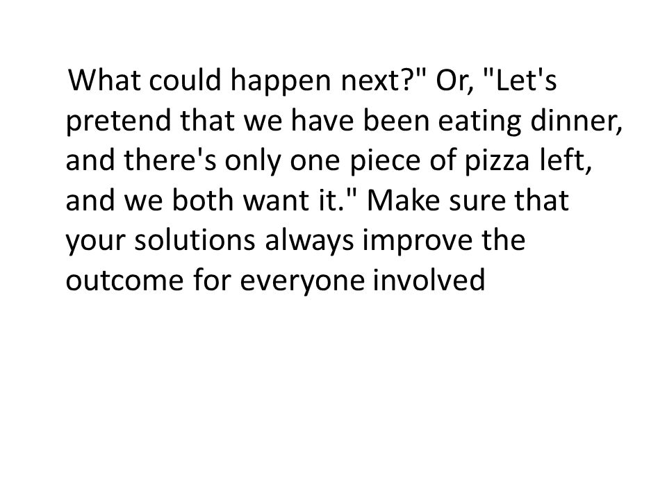 What could happen next Or, Let s pretend that we have been eating dinner, and there s only one piece of pizza left, and we both want it. Make sure that your solutions always improve the outcome for everyone involved