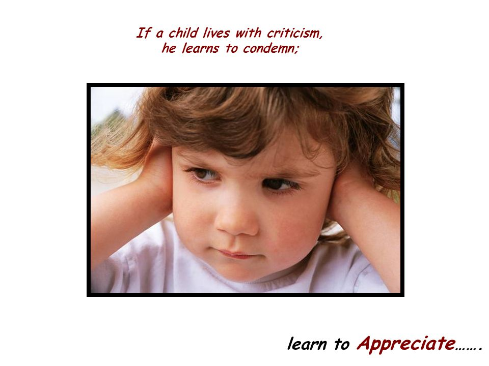 If a child lives with criticism, he learns to condemn;