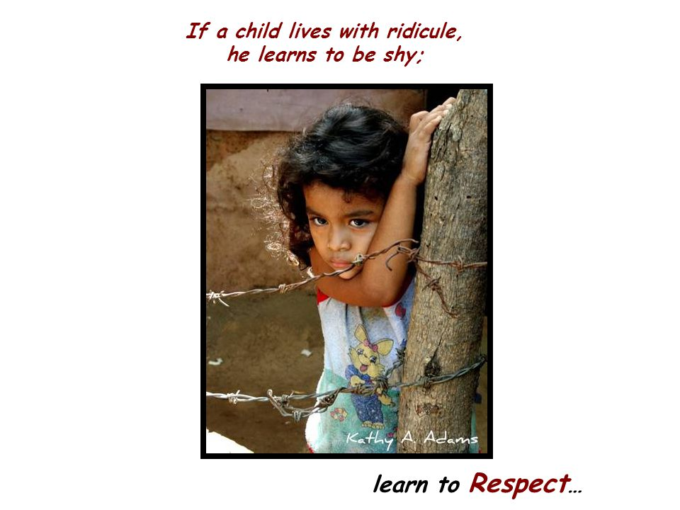 If a child lives with ridicule, he learns to be shy;