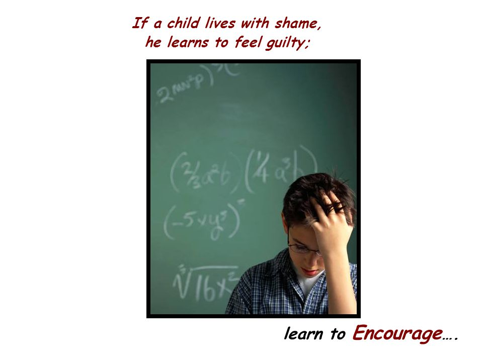 If a child lives with shame, he learns to feel guilty;
