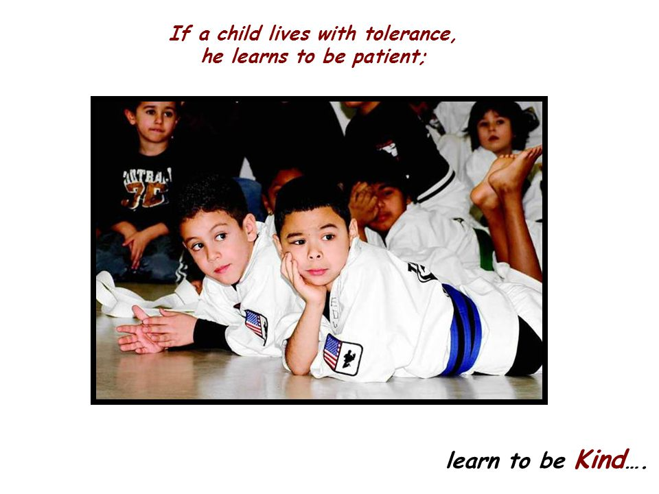 If a child lives with tolerance, he learns to be patient;