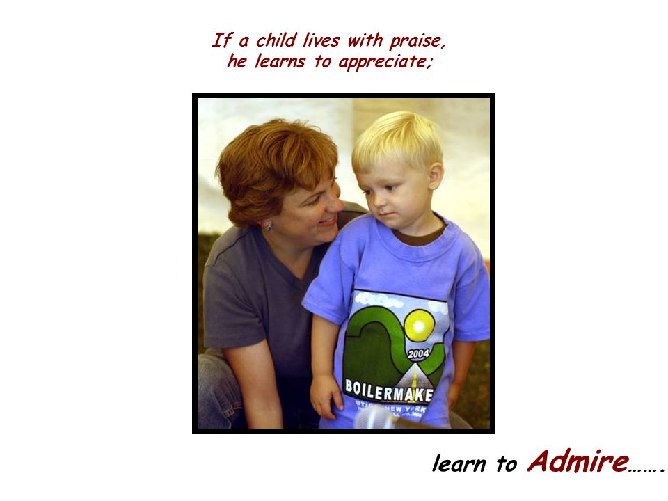 If a child lives with praise, he learns to appreciate;